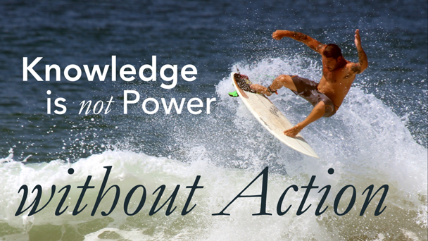 Knowledge is not power without action.